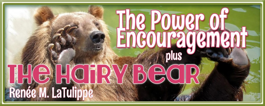 "The Power of Encouragement + ""The Hairy Bear"""